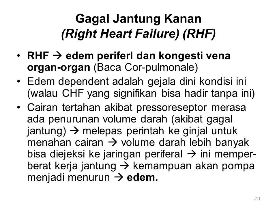 Gagal Jantung Kanan (Right Heart Failure) (RHF) RHF  edem periferl dan kongesti vena organ-organ (Baca Cor-pulmonale) Edem dependent adalah gejala dini kondisi ini (walau CHF yang signifikan bisa hadir tanpa ini) Cairan tertahan akibat pressoreseptor merasa ada penurunan volume darah (akibat gagal jantung)  melepas perintah ke ginjal untuk menahan cairan  volume darah lebih banyak bisa diejeksi ke jaringan periferal  ini memper- berat kerja jantung  kemampuan akan pompa menjadi menurun  edem.