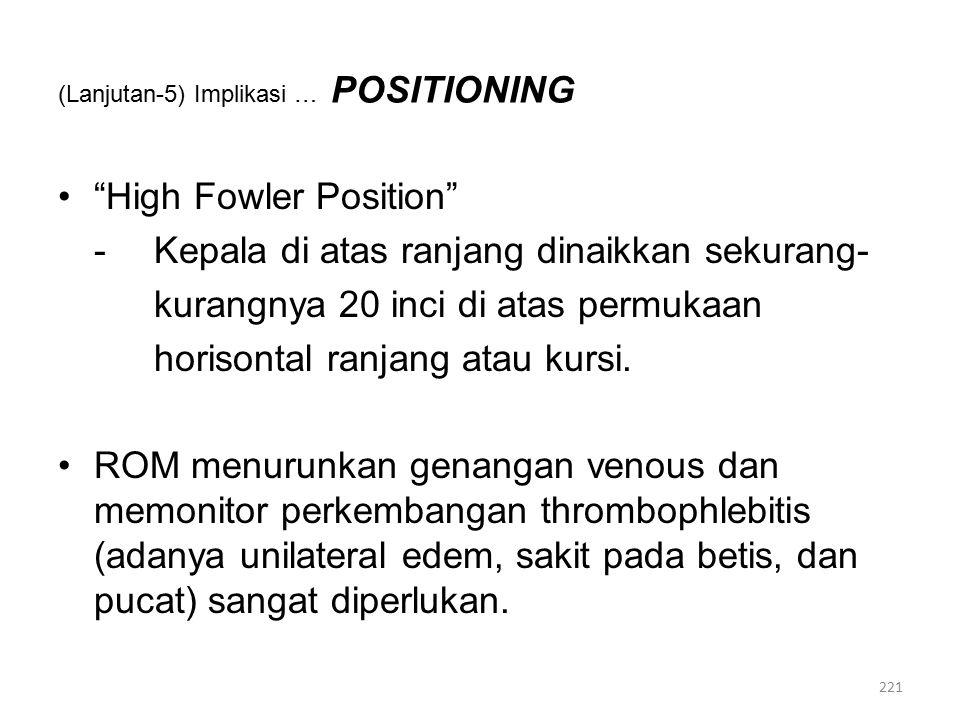 (Lanjutan-5) Implikasi … POSITIONING High Fowler Position -Kepala di atas ranjang dinaikkan sekurang- kurangnya 20 inci di atas permukaan horisontal ranjang atau kursi.