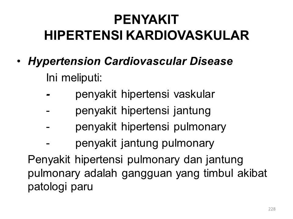 PENYAKIT HIPERTENSI KARDIOVASKULAR Hypertension Cardiovascular Disease Ini meliputi: -penyakit hipertensi vaskular -penyakit hipertensi jantung -penyakit hipertensi pulmonary -penyakit jantung pulmonary Penyakit hipertensi pulmonary dan jantung pulmonary adalah gangguan yang timbul akibat patologi paru 228