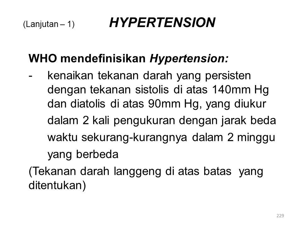 (Lanjutan – 1) HYPERTENSION WHO mendefinisikan Hypertension: -kenaikan tekanan darah yang persisten dengan tekanan sistolis di atas 140mm Hg dan diatolis di atas 90mm Hg, yang diukur dalam 2 kali pengukuran dengan jarak beda waktu sekurang-kurangnya dalam 2 minggu yang berbeda (Tekanan darah langgeng di atas batas yang ditentukan) 229