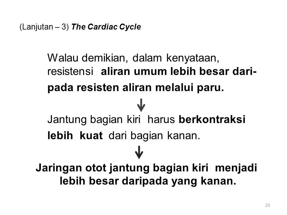 (Lanjutan – 3) The Cardiac Cycle Walau demikian, dalam kenyataan, resistensi aliran umum lebih besar dari- pada resisten aliran melalui paru.