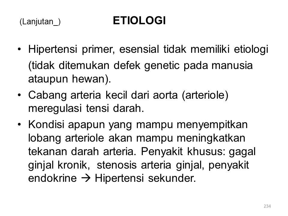 (Lanjutan_) ETIOLOGI Hipertensi primer, esensial tidak memiliki etiologi (tidak ditemukan defek genetic pada manusia ataupun hewan).