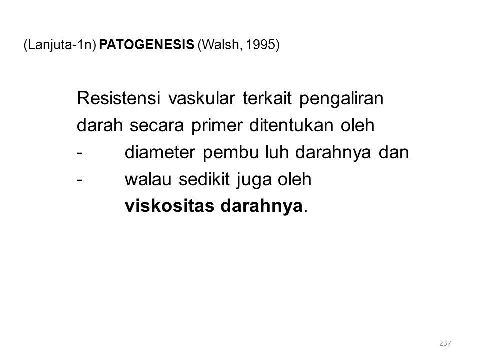 (Lanjuta-1n) PATOGENESIS (Walsh, 1995) Resistensi vaskular terkait pengaliran darah secara primer ditentukan oleh -diameter pembu luh darahnya dan -walau sedikit juga oleh viskositas darahnya.