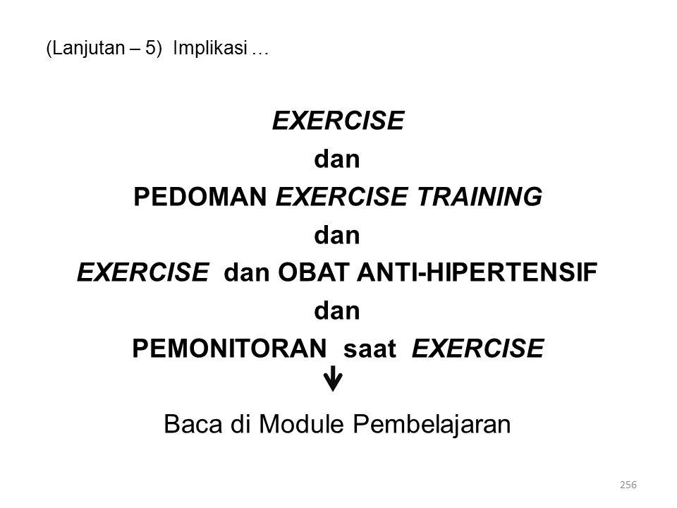 (Lanjutan – 5) Implikasi … EXERCISE dan PEDOMAN EXERCISE TRAINING dan EXERCISE dan OBAT ANTI-HIPERTENSIF dan PEMONITORAN saat EXERCISE Baca di Module Pembelajaran 256