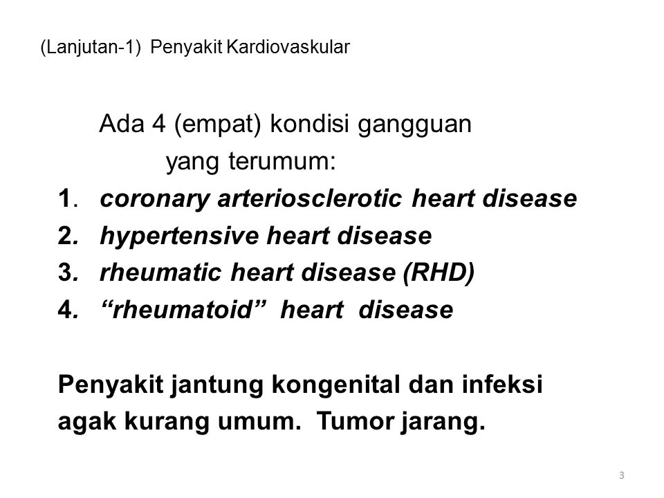(Lanjutan-1) Penyakit Kardiovaskular 3 Ada 4 (empat) kondisi gangguan yang terumum: 1.coronary arteriosclerotic heart disease 2.hypertensive heart disease 3.rheumatic heart disease (RHD) 4. rheumatoid heart disease Penyakit jantung kongenital dan infeksi agak kurang umum.