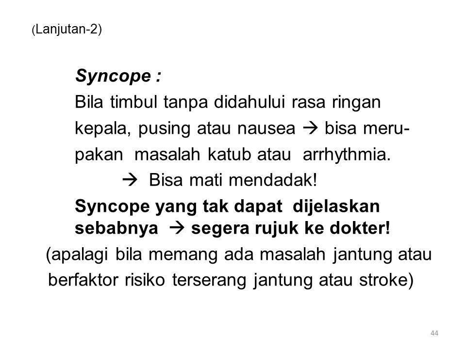 ( Lanjutan-2) Syncope : Bila timbul tanpa didahului rasa ringan kepala, pusing atau nausea  bisa meru- pakan masalah katub atau arrhythmia.