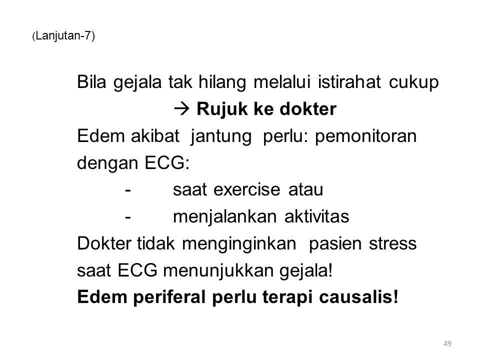 ( Lanjutan-7) Bila gejala tak hilang melalui istirahat cukup  Rujuk ke dokter Edem akibat jantung perlu: pemonitoran dengan ECG: -saat exercise atau -menjalankan aktivitas Dokter tidak menginginkan pasien stress saat ECG menunjukkan gejala.