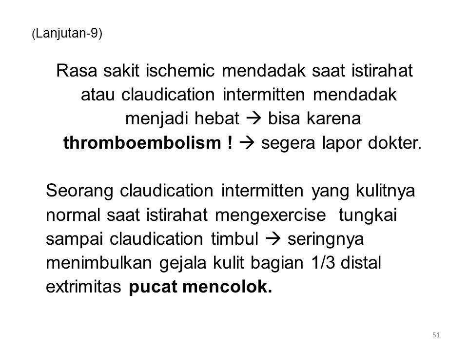 ( Lanjutan-9) Rasa sakit ischemic mendadak saat istirahat atau claudication intermitten mendadak menjadi hebat  bisa karena thromboembolism .