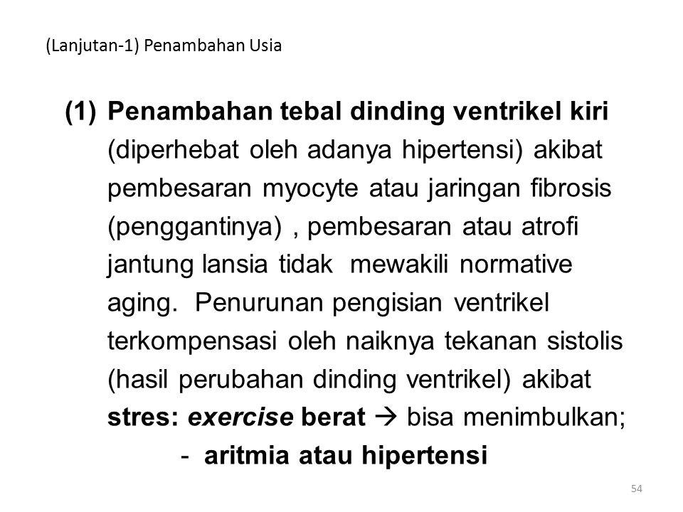 (Lanjutan-1) Penambahan Usia (1)Penambahan tebal dinding ventrikel kiri (diperhebat oleh adanya hipertensi) akibat pembesaran myocyte atau jaringan fibrosis (penggantinya), pembesaran atau atrofi jantung lansia tidak mewakili normative aging.