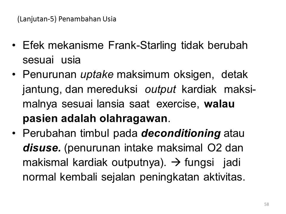 (Lanjutan-5) Penambahan Usia Efek mekanisme Frank-Starling tidak berubah sesuai usia Penurunan uptake maksimum oksigen, detak jantung, dan mereduksi output kardiak maksi- malnya sesuai lansia saat exercise, walau pasien adalah olahragawan.