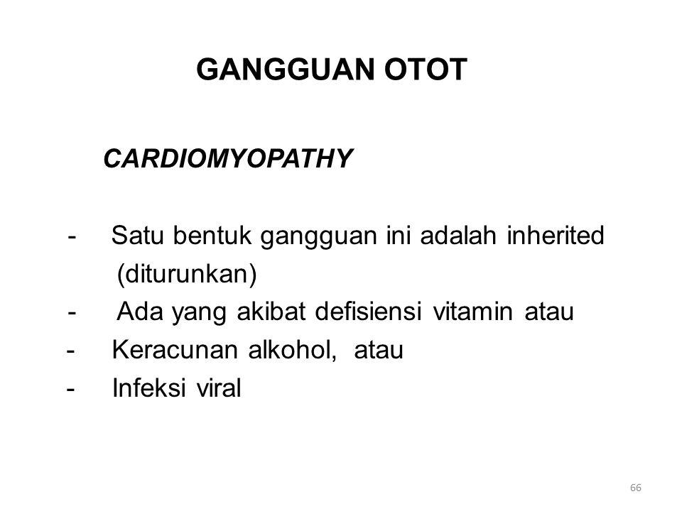 GANGGUAN OTOT CARDIOMYOPATHY - Satu bentuk gangguan ini adalah inherited (diturunkan) - Ada yang akibat defisiensi vitamin atau - Keracunan alkohol, atau - Infeksi viral 66