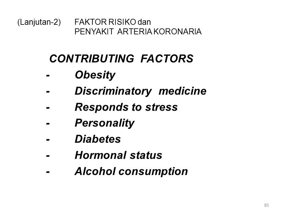 (Lanjutan-2)FAKTOR RISIKO dan PENYAKIT ARTERIA KORONARIA CONTRIBUTING FACTORS -Obesity -Discriminatory medicine -Responds to stress -Personality -Diabetes -Hormonal status -Alcohol consumption 85