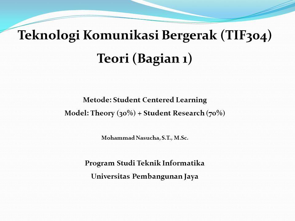 Teknologi Komunikasi Bergerak (TIF304) Teori (Bagian 1) Metode: Student Centered Learning Model: Theory (30%) + Student Research (70%) Mohammad Nasucha, S.T., M.Sc.