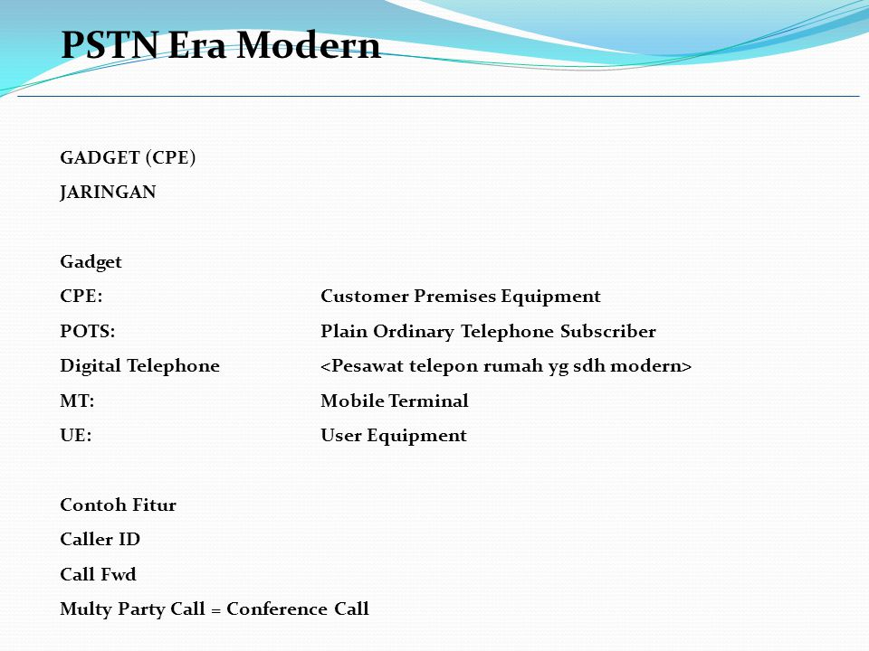 PSTN Era Modern GADGET (CPE) JARINGAN Gadget CPE:Customer Premises Equipment POTS:Plain Ordinary Telephone Subscriber Digital Telephone MT:Mobile Terminal UE:User Equipment Contoh Fitur Caller ID Call Fwd Multy Party Call = Conference Call