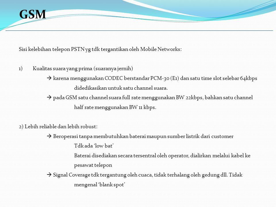 GSM Sisi kelebihan telepon PSTN yg tdk tergantikan oleh Mobile Networks: 1)Kualitas suara yang prima (suaranya jernih)  karena menggunakan CODEC berstandar PCM-30 (E1) dan satu time slot selebar 64kbps didedikasikan untuk satu channel suara.
