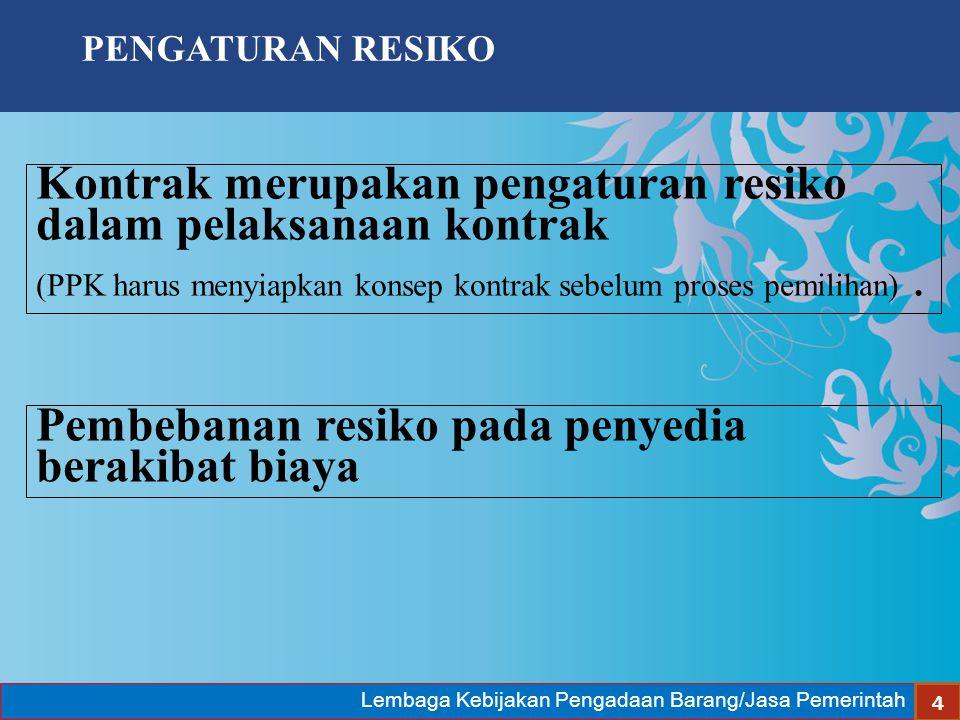Lembaga Kebijakan Pengadaan Barang/Jasa Pemerintah 4 Kontrak merupakan pengaturan resiko dalam pelaksanaan kontrak (PPK harus menyiapkan konsep kontra