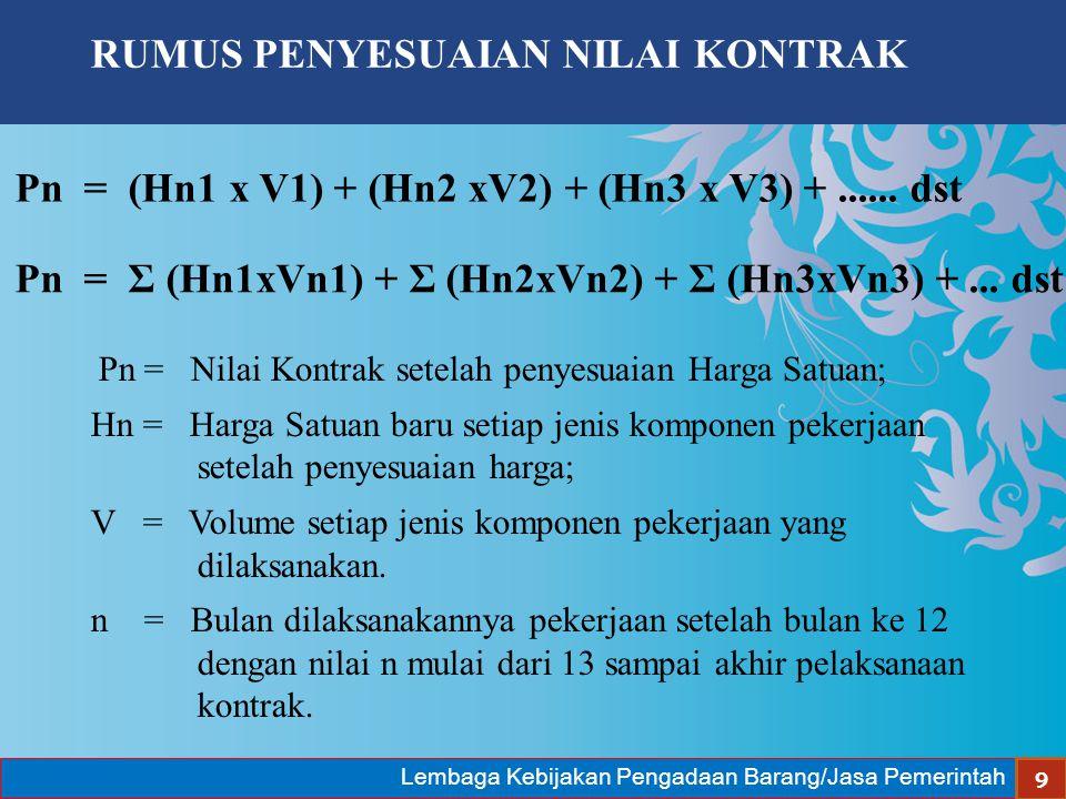 Lembaga Kebijakan Pengadaan Barang/Jasa Pemerintah 9 Pn = (Hn1 x V1) + (Hn2 xV2) + (Hn3 x V3) +...... dst Pn = Nilai Kontrak setelah penyesuaian Harga