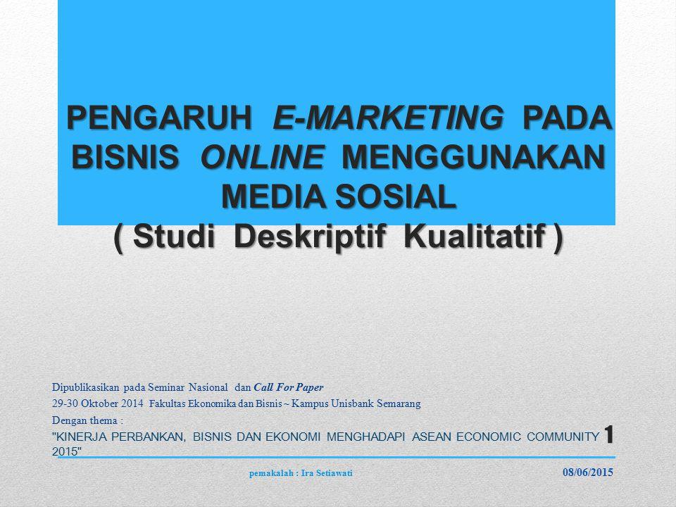 PENGARUH E-MARKETING PADA BISNIS ONLINE MENGGUNAKAN MEDIA SOSIAL ( Studi Deskriptif Kualitatif ) Dipublikasikan pada Seminar Nasional dan Call For Paper 29-30 Oktober 2014 Fakultas Ekonomika dan Bisnis ~ Kampus Unisbank Semarang Dengan thema : KINERJA PERBANKAN, BISNIS DAN EKONOMI MENGHADAPI ASEAN ECONOMIC COMMUNITY 2015 08/06/2015 pemakalah : Ira Setiawati 1