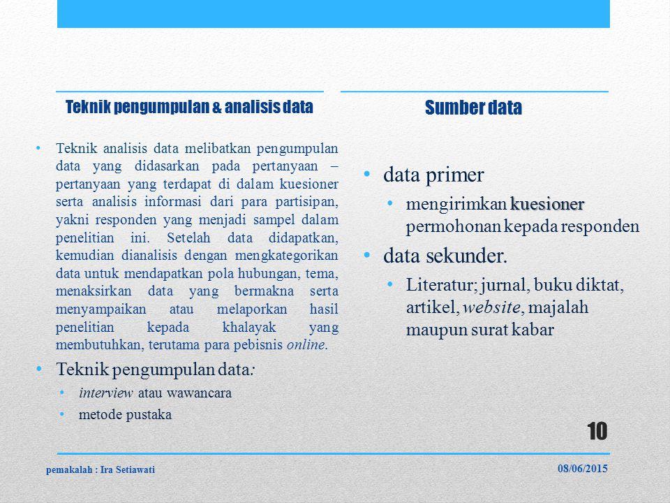Teknik pengumpulan & analisis data Teknik analisis data melibatkan pengumpulan data yang didasarkan pada pertanyaan – pertanyaan yang terdapat di dalam kuesioner serta analisis informasi dari para partisipan, yakni responden yang menjadi sampel dalam penelitian ini.