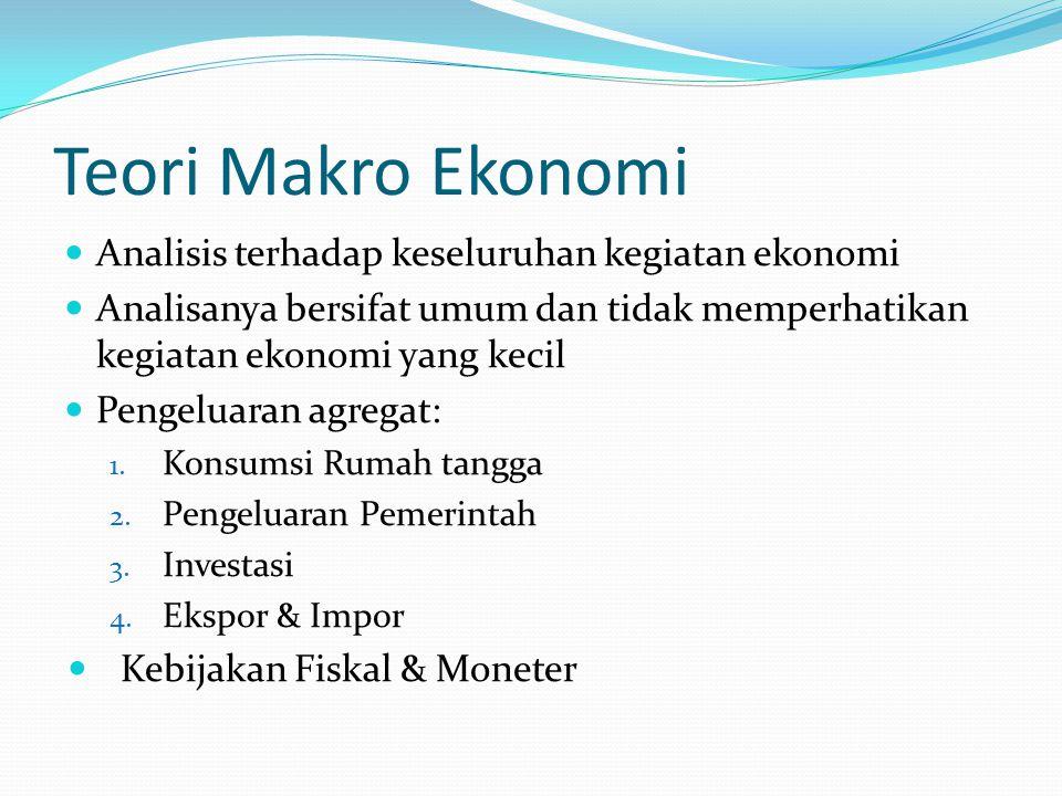 Teori Makro Ekonomi Analisis terhadap keseluruhan kegiatan ekonomi Analisanya bersifat umum dan tidak memperhatikan kegiatan ekonomi yang kecil Pengel