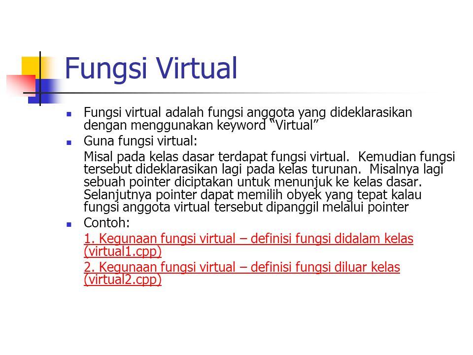 Fungsi Virtual Fungsi virtual adalah fungsi anggota yang dideklarasikan dengan menggunakan keyword Virtual Guna fungsi virtual: Misal pada kelas dasar terdapat fungsi virtual.