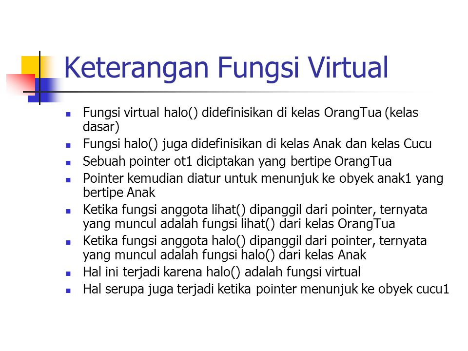 Keterangan Fungsi Virtual Fungsi virtual halo() didefinisikan di kelas OrangTua (kelas dasar) Fungsi halo() juga didefinisikan di kelas Anak dan kelas