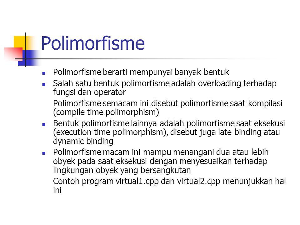 Polimorfisme Polimorfisme berarti mempunyai banyak bentuk Salah satu bentuk polimorfisme adalah overloading terhadap fungsi dan operator Polimorfisme semacam ini disebut polimorfisme saat kompilasi (compile time polimorphism) Bentuk polimorfisme lainnya adalah polimorfisme saat eksekusi (execution time polimorphism), disebut juga late binding atau dynamic binding Polimorfisme macam ini mampu menangani dua atau lebih obyek pada saat eksekusi dengan menyesuaikan terhadap lingkungan obyek yang bersangkutan Contoh program virtual1.cpp dan virtual2.cpp menunjukkan hal ini