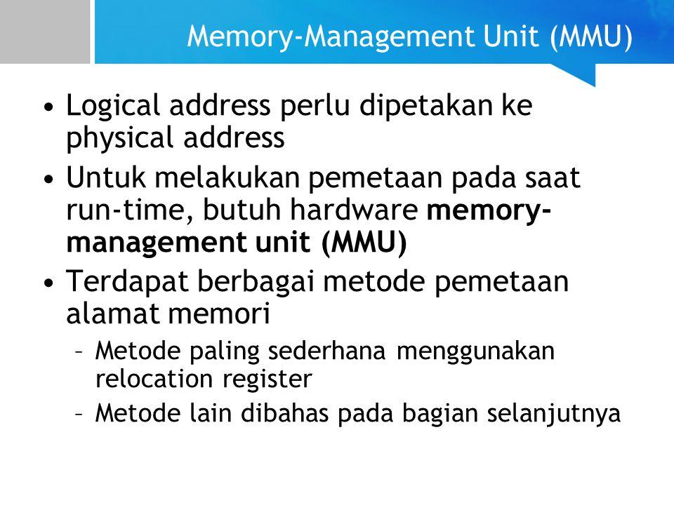 Memory-Management Unit (MMU) Logical address perlu dipetakan ke physical address Untuk melakukan pemetaan pada saat run-time, butuh hardware memory- management unit (MMU) Terdapat berbagai metode pemetaan alamat memori –Metode paling sederhana menggunakan relocation register –Metode lain dibahas pada bagian selanjutnya