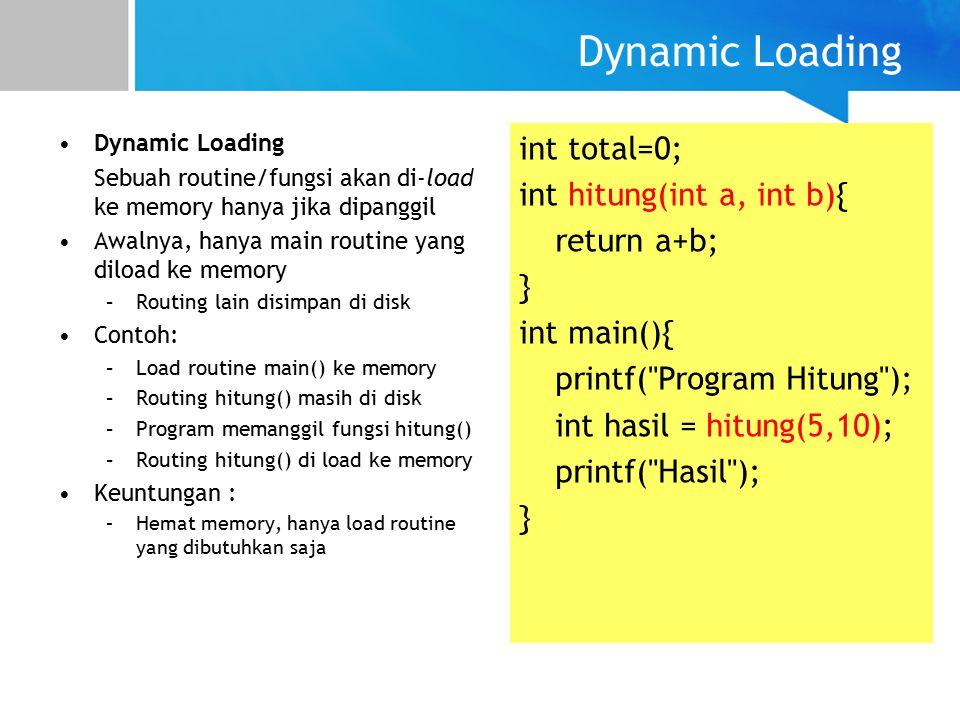 Dynamic Loading Sebuah routine/fungsi akan di-load ke memory hanya jika dipanggil Awalnya, hanya main routine yang diload ke memory –Routing lain disimpan di disk Contoh: –Load routine main() ke memory –Routing hitung() masih di disk –Program memanggil fungsi hitung() –Routing hitung() di load ke memory Keuntungan : –Hemat memory, hanya load routine yang dibutuhkan saja int total=0; int hitung(int a, int b){ return a+b; } int main(){ printf( Program Hitung ); int hasil = hitung(5,10); printf( Hasil ); }