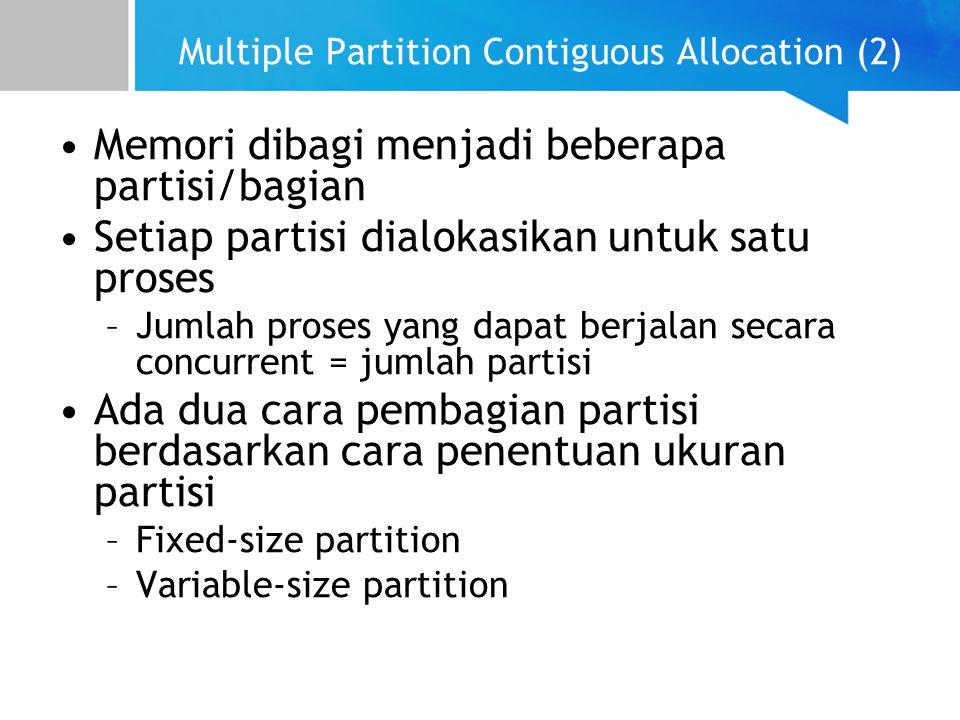 Multiple Partition Contiguous Allocation (2) Memori dibagi menjadi beberapa partisi/bagian Setiap partisi dialokasikan untuk satu proses –Jumlah proses yang dapat berjalan secara concurrent = jumlah partisi Ada dua cara pembagian partisi berdasarkan cara penentuan ukuran partisi –Fixed-size partition –Variable-size partition