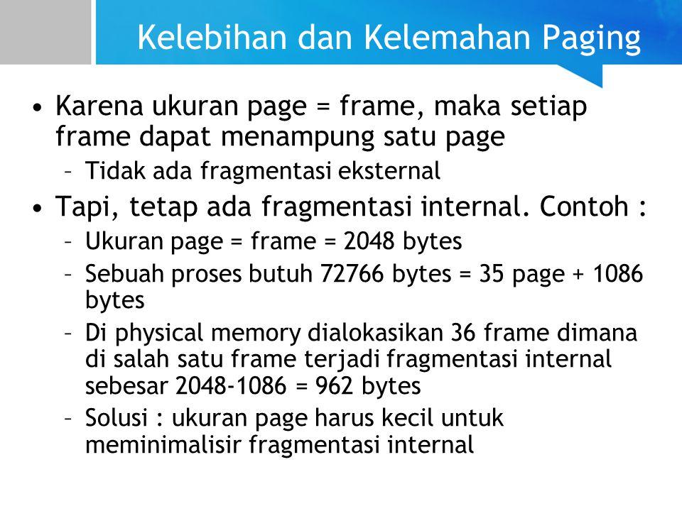 Kelebihan dan Kelemahan Paging Karena ukuran page = frame, maka setiap frame dapat menampung satu page –Tidak ada fragmentasi eksternal Tapi, tetap ada fragmentasi internal.