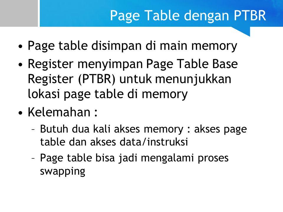 Page Table dengan PTBR Page table disimpan di main memory Register menyimpan Page Table Base Register (PTBR) untuk menunjukkan lokasi page table di memory Kelemahan : –Butuh dua kali akses memory : akses page table dan akses data/instruksi –Page table bisa jadi mengalami proses swapping