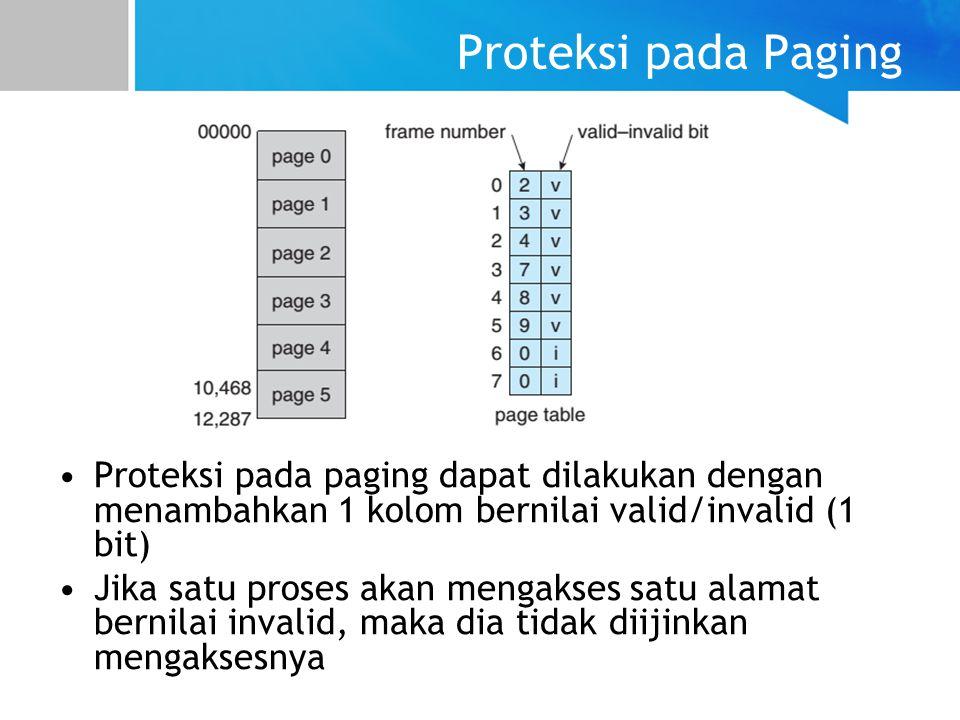 Proteksi pada Paging Proteksi pada paging dapat dilakukan dengan menambahkan 1 kolom bernilai valid/invalid (1 bit) Jika satu proses akan mengakses satu alamat bernilai invalid, maka dia tidak diijinkan mengaksesnya