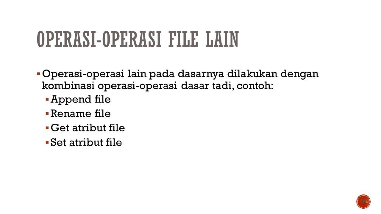 OPERASI-OPERASI FILE LAIN  Operasi-operasi lain pada dasarnya dilakukan dengan kombinasi operasi-operasi dasar tadi, contoh:  Append file  Rename f