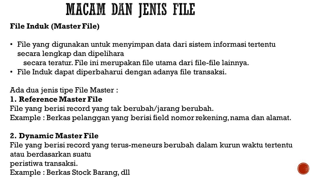 File Induk (Master File) File yang digunakan untuk menyimpan data dari sistem informasi tertentu secara lengkap dan dipelihara secara teratur. File in