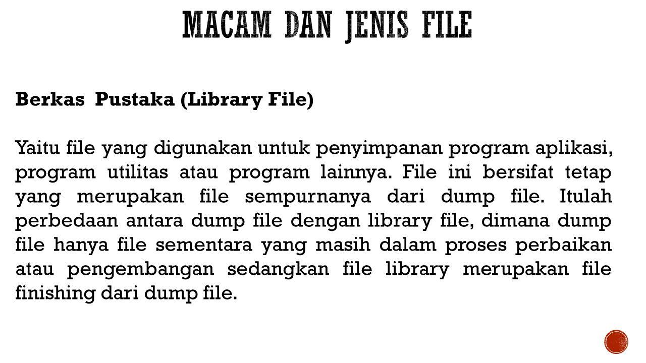 Berkas Pustaka (Library File) Yaitu file yang digunakan untuk penyimpanan program aplikasi, program utilitas atau program lainnya. File ini bersifat t