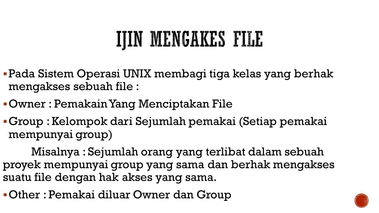  Pada Sistem Operasi UNIX membagi tiga kelas yang berhak mengakses sebuah file :  Owner : Pemakain Yang Menciptakan File  Group : Kelompok dari Sej