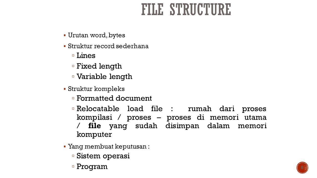 FILE STRUCTURE  Urutan word, bytes  Struktur record sederhana  Lines  Fixed length  Variable length  Struktur kompleks  Formatted document  Re
