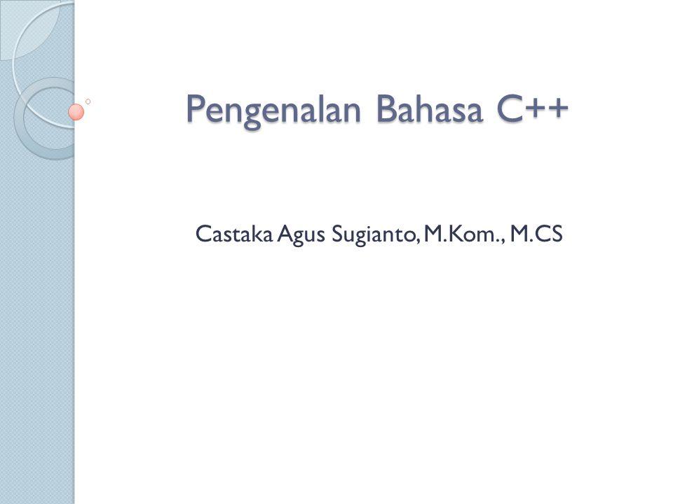 Pengenalan Bahasa C++ Castaka Agus Sugianto, M.Kom., M.CS