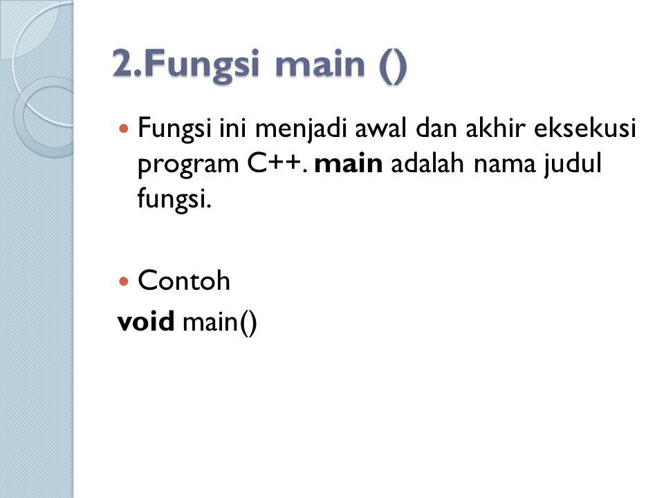 2.Fungsi main () Fungsi ini menjadi awal dan akhir eksekusi program C++. main adalah nama judul fungsi. Contoh void main()