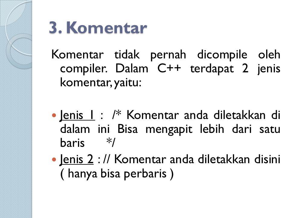 3. Komentar Komentar tidak pernah dicompile oleh compiler. Dalam C++ terdapat 2 jenis komentar, yaitu: Jenis 1 : /* Komentar anda diletakkan di dalam