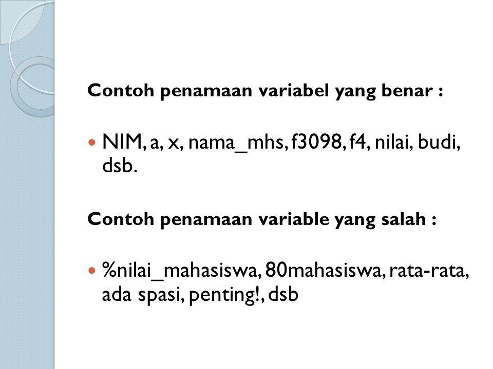 Contoh penamaan variabel yang benar : NIM, a, x, nama_mhs, f3098, f4, nilai, budi, dsb. Contoh penamaan variable yang salah : %nilai_mahasiswa, 80maha