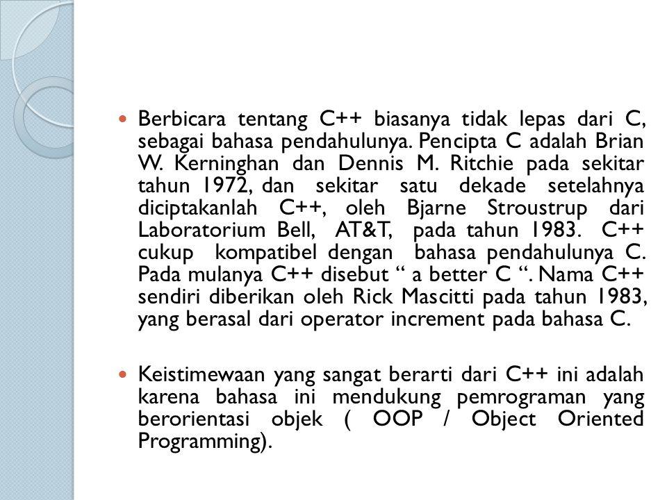 Berbicara tentang C++ biasanya tidak lepas dari C, sebagai bahasa pendahulunya. Pencipta C adalah Brian W. Kerninghan dan Dennis M. Ritchie pada sekit
