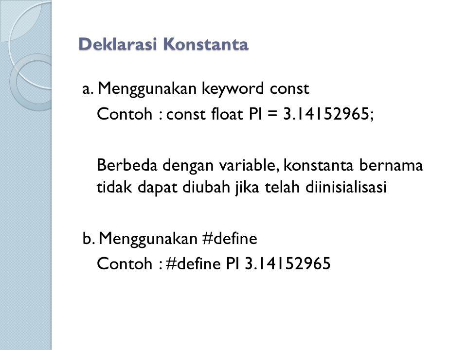 Deklarasi Konstanta a. Menggunakan keyword const Contoh : const float PI = 3.14152965; Berbeda dengan variable, konstanta bernama tidak dapat diubah j