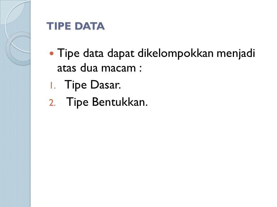 TIPE DATA Tipe data dapat dikelompokkan menjadi atas dua macam : 1. Tipe Dasar. 2. Tipe Bentukkan.