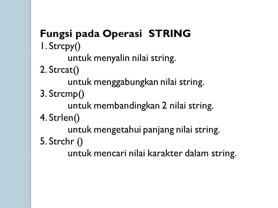 Fungsi pada Operasi STRING 1. Strcpy() untuk menyalin nilai string. 2. Strcat() untuk menggabungkan nilai string. 3. Strcmp() untuk membandingkan 2 ni
