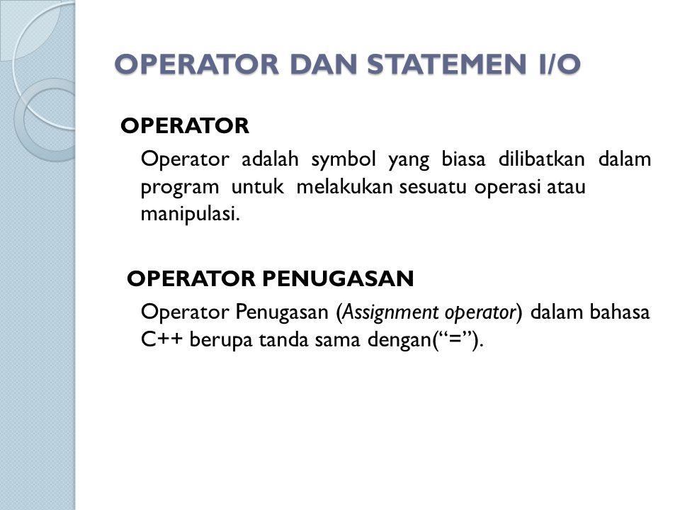 OPERATOR DAN STATEMEN I/O OPERATOR Operator adalah symbol yang biasa dilibatkan dalam program untuk melakukan sesuatu operasi atau manipulasi. OPERATO