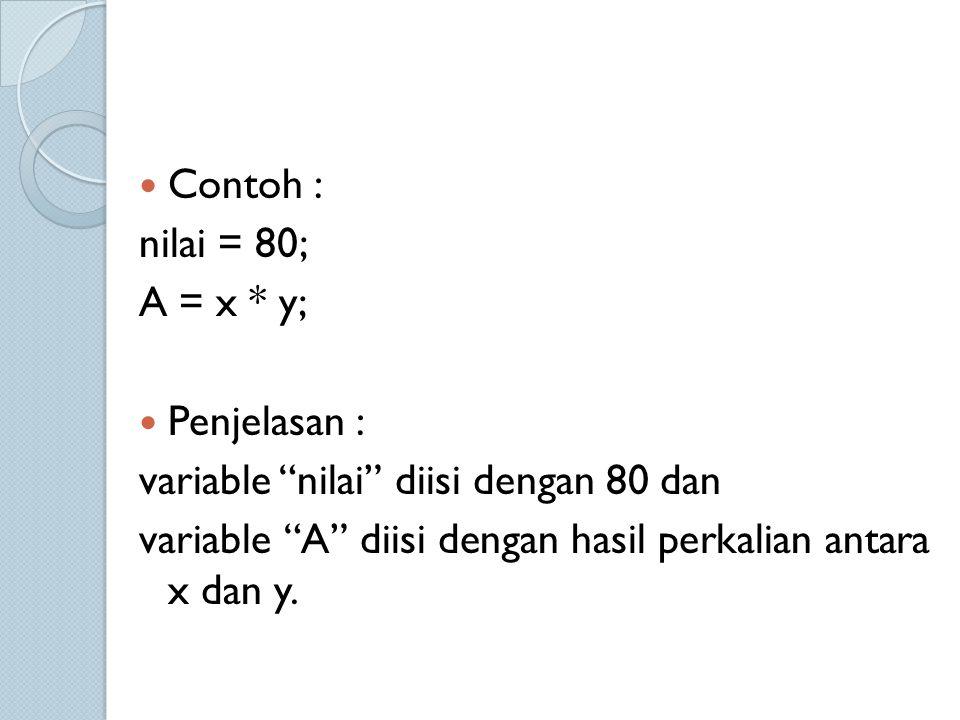 """Contoh : nilai = 80; A = x * y; Penjelasan : variable """"nilai"""" diisi dengan 80 dan variable """"A"""" diisi dengan hasil perkalian antara x dan y."""