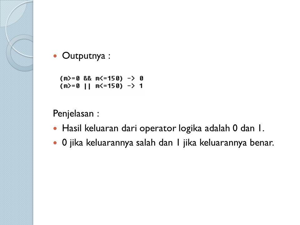 Outputnya : Penjelasan : Hasil keluaran dari operator logika adalah 0 dan 1. 0 jika keluarannya salah dan 1 jika keluarannya benar.