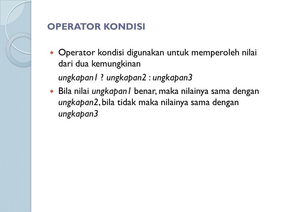 OPERATOR KONDISI Operator kondisi digunakan untuk memperoleh nilai dari dua kemungkinan ungkapan1 ? ungkapan2 : ungkapan3 Bila nilai ungkapan1 benar,